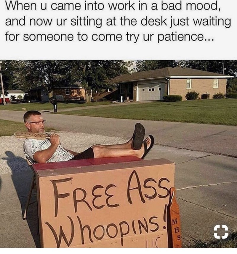 meme - Text - When u came into work in a bad mood, and now ur sitting at the desk just waiting for someone to come try ur patience... FREE ASS WhoopINs!