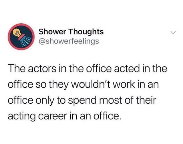 literal joke - Text - Shower Thoughts @showerfeelings The actors in the office acted in the office so they wouldn't work in an office only to spend most of their acting career in an office.
