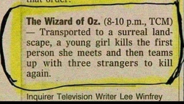 literal joke - Text - The Wizard of Oz. (8-10 p.m., TCM) Transported to a surreal land- scape, a young girl kills the first person she meets and then teams up with three strangers to kill again. Inquirer Television Writer Lee Winfrey