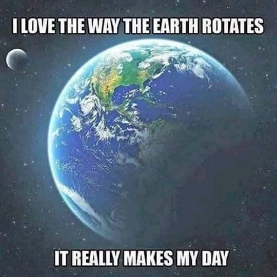 literal joke - Planet - I LOVE THE WAY THE EARTH ROTATES IT REALLY MAKES MY DAY