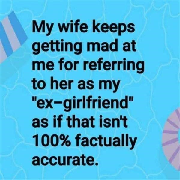 """literal joke - Text - My wife keeps getting mad at me for referring to her as my """"ex-girlfriend"""" as if that isn't 100% factually accurate."""