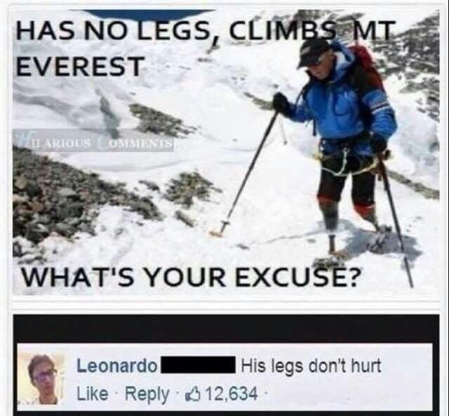 literal joke - Skier - HAS NO LEGS, CLIMBS MT EVEREST L ARIOUS COMMENTS WHAT'S YOUR EXCUSE? Leonardo His legs don't hurt Like Reply 12,634