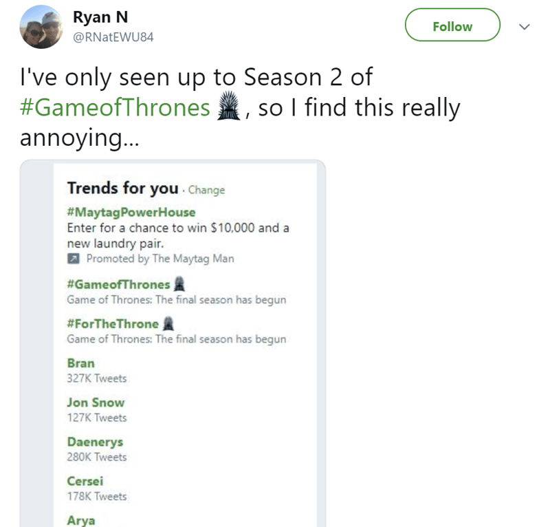 Text - Ryan N Follow @RNATEWU84 I've only seen up to Season 2 of #GameofThrones so I find this really annoying... Trends for you Change #MaytagPowerHouse Enter for a chance to win $10,000 and a new laundry pair. Promoted by The Maytag Man #GameofThrones Game of Thrones: The final season has begun #ForTheThrone Game of Thrones: The final season has begun Bran 327K Tweets Jon Snow 127K Tweets Daenerys 280K Tweets Cersei 178K Tweets Arya