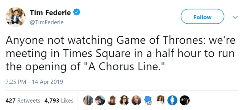 """Text - Tim Federle Follow @TimFederle Anyone not watching Game of Thrones: we're meeting in Times Square in a half hour to run the opening of """"A Chorus Line."""" II 7:25 PM - 14 Apr 2019 427 Retweets 4,793 Likes"""