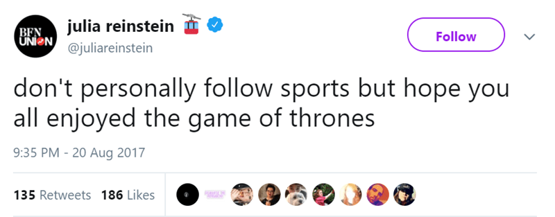 Text - julia reinstein BFN UNI N Follow @juliareinstein don't personally follow sports but hope you all enjoyed the game of thrones 9:35 PM -20 Aug 2017 135 Retweets 186 Likes DMATIL HE