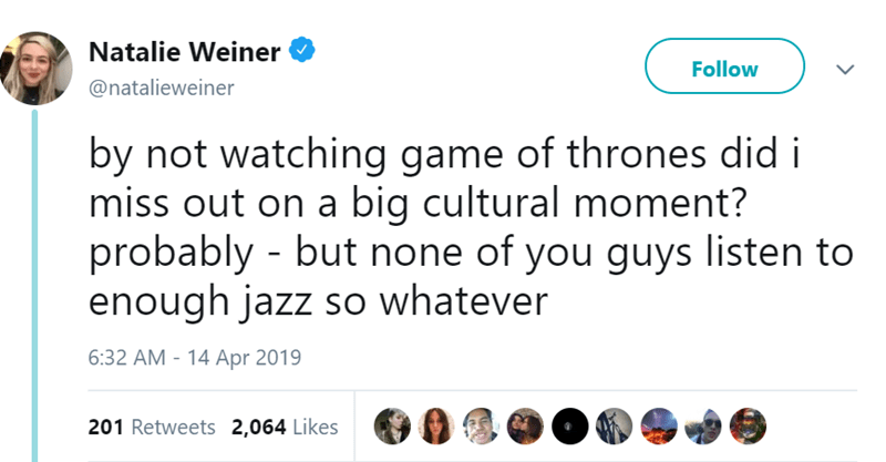 Text - Natalie Weiner Follow @natalieweiner by not watching game of thrones did i miss out on a big cultural moment? probably - but none of you guys listen to enough jazz so whatever 6:32 AM - 14 Apr 2019 201 Retweets 2,064 Likes