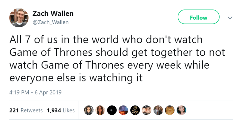 Text - Zach Wallen Follow @Zach_Wallen All 7 of us in the world who don't watch Game of Thrones should get together to not watch Game of Thrones every week while everyone else is watching it 4:19 PM - 6 Apr 2019 221 Retweets 1,934 Likes