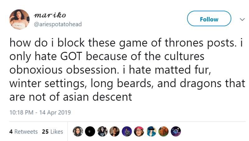 Text - mariko Follow @ariespotatohead how do i block these game of thrones posts. i only hate GOT because of the cultures obnoxious obsession. i hate matted fur, winter settings, long beards, and dragons that are not of asian descent 10:18 PM 14 Apr 2019 4 Retweets 25 Likes
