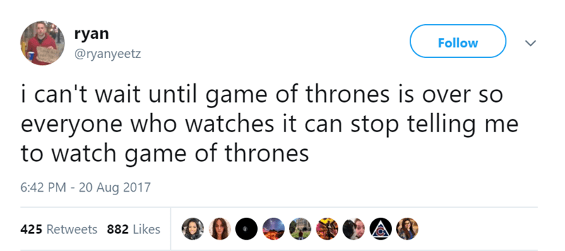 Text - ryan Follow @ryanyeetz i can't wait until game of thrones is over so everyone who watches it can stop telling me to watch game of thrones 6:42 PM 20 Aug 2017 425 Retweets 882 Likes