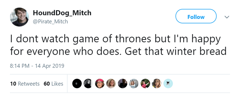 Text - HoundDog_Mitch Follow @Pirate_Mitch I dont watch game of thrones but I'm happy for everyone who does. Get that winter bread 8:14 PM 14 Apr 2019 10 Retweets 60 Likes