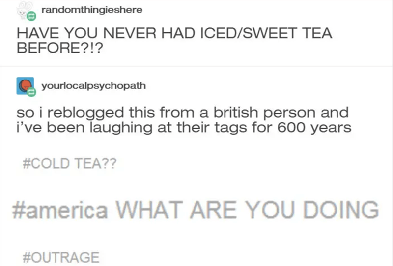 Text - randomthingieshere HAVE YOU NEVER HAD ICED/SWEET TEA BEFORE?!? yourlocalpsychopath so i reblogged this from a british person and i've been Taughing at their tags for 600 years #COLD TEA?? #america WHAT ARE YOU DOING #OUTRAGE