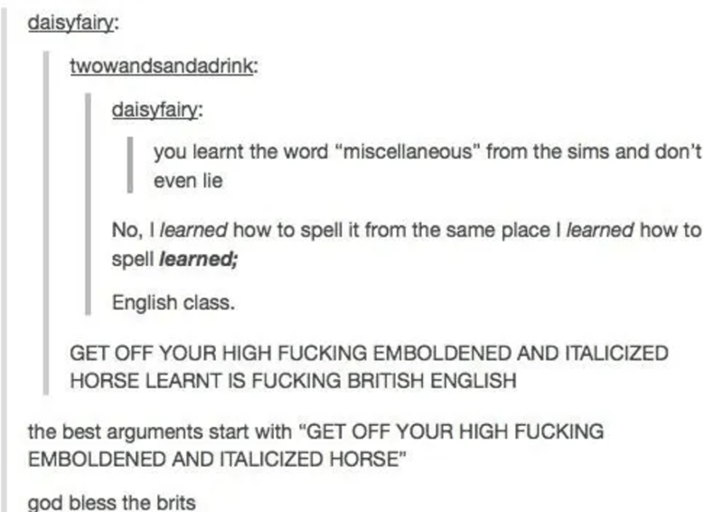 """Text - daisyfairy: twowandsandadrink daisyfairy: you learnt the word """"miscellaneous"""" from the sims and don't even lie No, 1 learned how to spell it from the same place I learned how to spell learned; English class. GET OFF YOUR HIGH FUCKING EMBOLDENED AND ITALICIZED HORSE LEARNT IS FUCKING BRITISH ENGLISH the best arguments start with """"GET OFF YOUR HIGH FUCKING EMBOLDENED AND ITALICIZED HORSE"""" god bless the brits"""