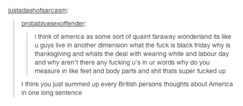 Text - justadashofsarcasm: probablyasexoffender i think of america as some sort of quaint faraway wonderland its like u guys live in another dimension what the fuck is black friday why is thanksgiving and whats the deal with wearing white and labour day and why aren't there any fucking u's in ur words why do you measure in like feet and body parts and shit thats super fucked up I think you just summed up every British persons thoughts about America in one long sentence
