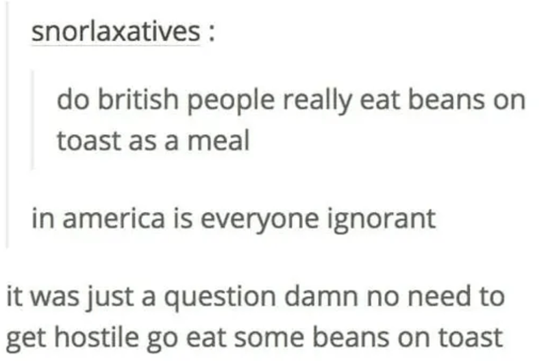 Text - snorlaxatives do british people really eat beans on toast as a meal in america is everyone ignorant it was just a question damn no need to get hostile go eat some beans on toast