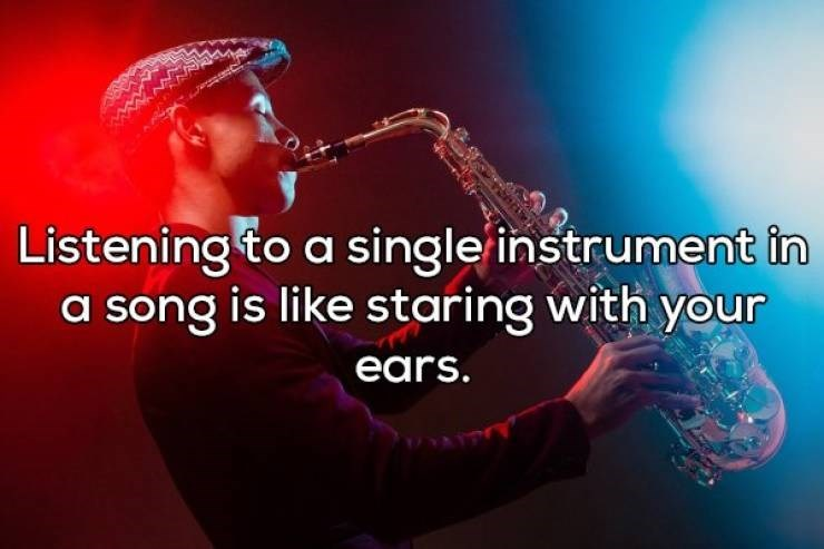 Music - Listening to a single instrument in a song is like staring with your ears.
