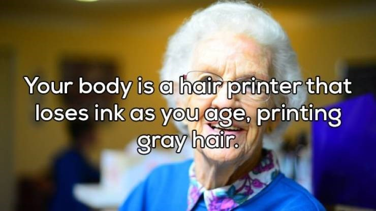 Facial expression - Your body is a hair printer that loses ink as you age, printing gray hair.