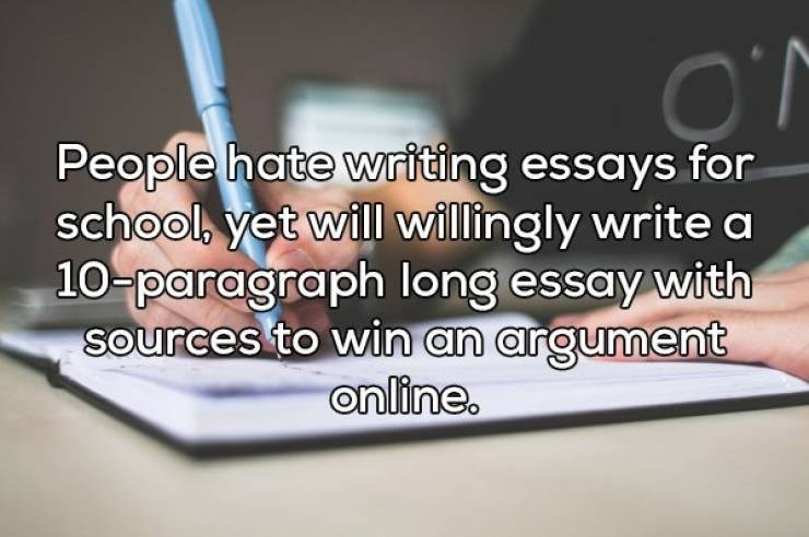 Text - People hate writing essays for school, yet will willingly write a 10-paragraph long essay with sources to win an argument online.