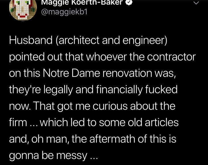 Text - Maggie Koerth-Baker @maggiekb1 Husband (architect and engineer) pointed out that whoever the contractor on this Notre Dame renovation was, they're legally and financially fucked now. That got me curious about the firm.. which led to some old articles and, oh man, the aftermath of this is gonna be messy .