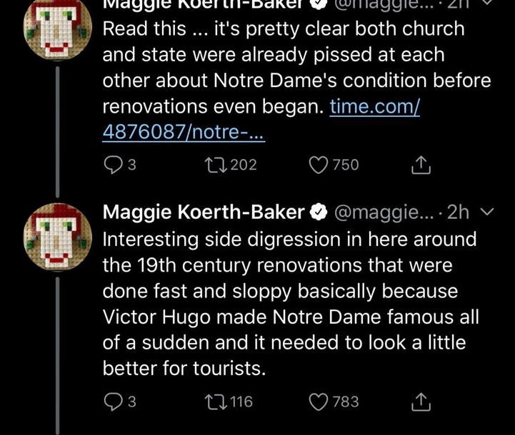 Text - Read this .. it's pretty clear both church and state were already pissed at each other about Notre Dame's condition before renovations even began. time.com/ 4876087/notre-... t202 3 750 Maggie Koerth-Baker@maggie... 2h Interesting side digression in here around the 19th century renovations that were done fast and sloppy basically because Victor Hugo made Notre Dame famous all of a sudden and it needed to look a little better for tourists. t116 3 783