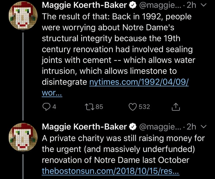 Text - Maggie Koerth-Baker The result of that: Back in 1992, people were worrying about Notre Dame's structural integrity because the 19th century renovation had involved sealing joints with cement -- which allows water intrusion, which allows limestone to disintegrate nytimes.com/1992/04/09/ @maggie... 2h wor... 4 t85 532 Maggie Koerth-Baker @maggi. . 2h A private charity was still rais ing money for the urgent (and massively underfunded) renovation of Notre Dame last October thebostonsun.com/2