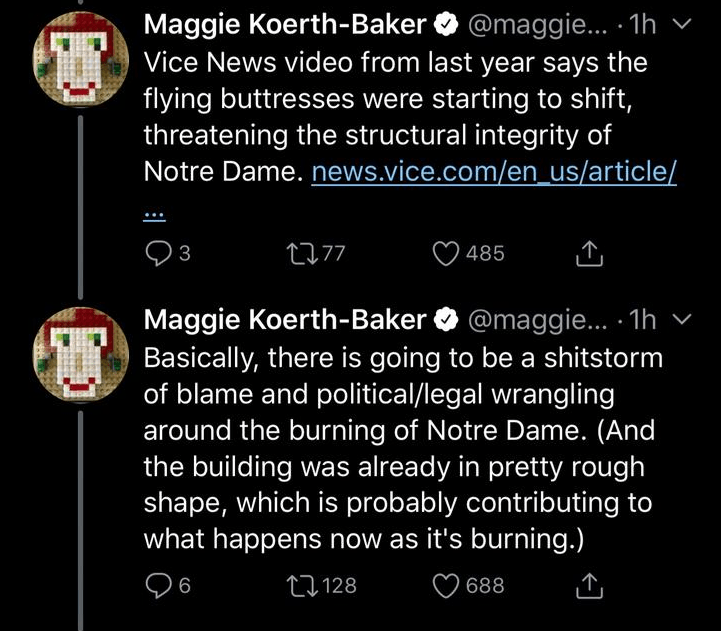 Text - @maggie... 1h Maggie Koerth-Baker Vice News video from last year says the flying buttresses were starting to shift, threatening the structural integrity of Notre Dame. news.vice.com/en us/article/ t77 3 485 Maggie Koerth-Baker @maggie... 1h Basically, there is going to be a shitstorm of blame and political/legal wrangling around the burning of Notre Dame. (And the building was already in pretty rough shape, which is probably contributing to what happens now as it's burning.) t128 688