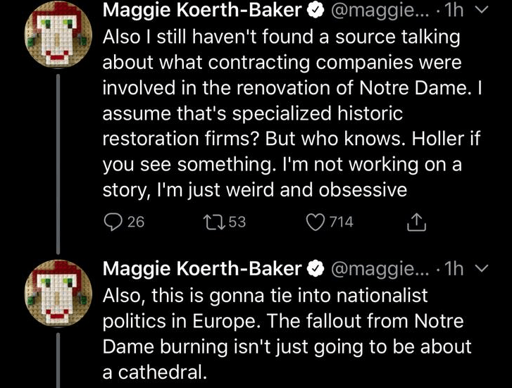Text - Maggie Koerth-Baker @maggie... 1h Also I still haven't found a source talking about what contracting companies were involved in the renovation of Notre Dame. I assume that's specialized historic restoration firms? But who knows. Holler if you see something. I'm not working on a story, I'm just weird and obsessive t153 26 714 Maggie Koerth-Baker@maggie... .1h Also, this is gonna tie into nationalist politics in Europe. The fallout from Notre Dame burning isn't just going to be about a cath
