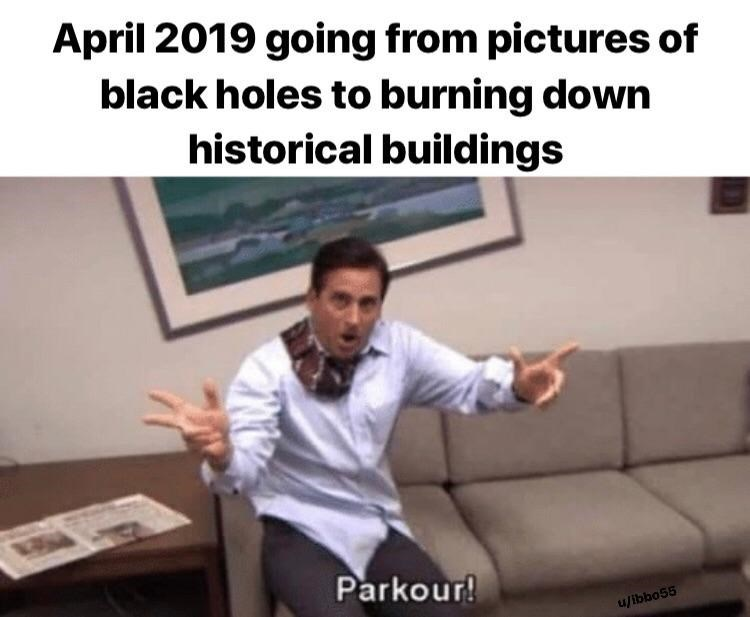 """Caption that reads, """"April 2019 going from pictures of black holes to burning down historical buildings"""" above a still of Michael Scott saying, """"Parkour!"""""""