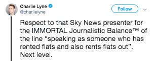 "Text - Charlie Lyne @charlielyne Follow Respect to that Sky News presenter for the IMMORTAL Journalistic BalanceTM of the line ""speaking as someone who has rented flats and also rents flats out"" Next level."