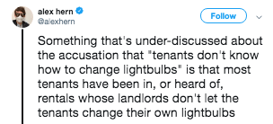 "Text - alex hern Follow alexhern Something that's under-discussed about the accusation that ""tenants don't know how to change lightbulbs"" is that most tenants have been in, or heard of, rentals whose landlords don't let the tenants change their own lightbulbss"