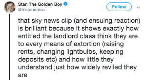 Text - Stan The Golden Boy Follow @tristandross that sky news clip (and ensuing reaction) is brilliant because it shows exactly how entitled the landlord class think they are to every means of extortion (raising rents, changing lightbulbs, keeping deposits etc) and how little they understand just how widely reviled they are