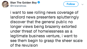 Text - Stan The Golden Boy Follow @tristandross i want to see rolling news coverage of landlord news presenters splutteringly discover that the general public no longer views being brazenly extorted under threat of homelessness as a legitimate business venture, i want to see them begin to grasp the sheer scale of the revulsion