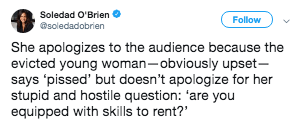 Text - Soledad O'Brien Follow soledadobrien She apologizes to the audience because the evicted young woman-obviously upset- says 'pissed' but doesn't apologize for her stupid and hostile question: 'are you equipped with skills to rent?