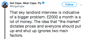 "Text - Get Cape. Wear Cape. Fly @forgetcape Follow That sky landlord interview is indicative of a bigger problem. £2000 a month is a lot of money. The idea that ""the market"" dictates prices and everyone should put up and shut up ignores two main factors"