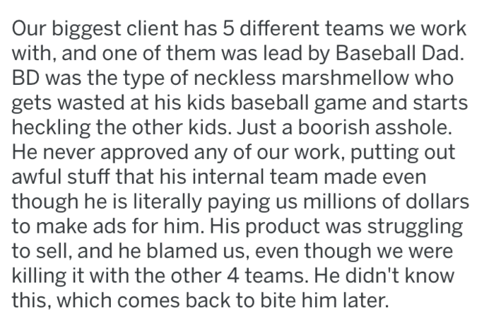 Text - Our biggest client has 5 different teams we work with, and one of them was lead by Baseball Dad. BD was the type of neckless marshmellow who gets wasted at his kids baseball game and starts heckling the other kids. Just a boorish asshole. He never approved any of our work, putting out awful stuff that his internal team made eve though he is literally paying us millions of dollars to make ads for him. His product was struggling to sell, and he blamed us, even though we were killing it with