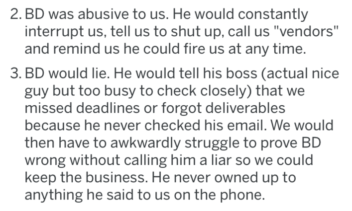 """Text - 2. BD was abusive to us. He would constantly interrupt us, tell us to shut up, call us """"vendors"""" and remind us he could fire us at any time. 3. BD would lie. He would tell his boss (actual nice guy but too busy to check closely) that missed deadlines or forgot deliverables because he never checked his email. We would then have to awkwardly struggle to prove BD wrong without calling him a liar so we could keep the business. He never owned up to anything he said to us on the phone."""