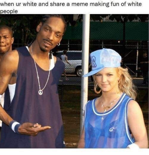 "Caption that reads, ""When ur white and share a meme making fun of white people"" above a pic of Snoop Dogg standing next to Britney Spears wearing gangsta clothes"
