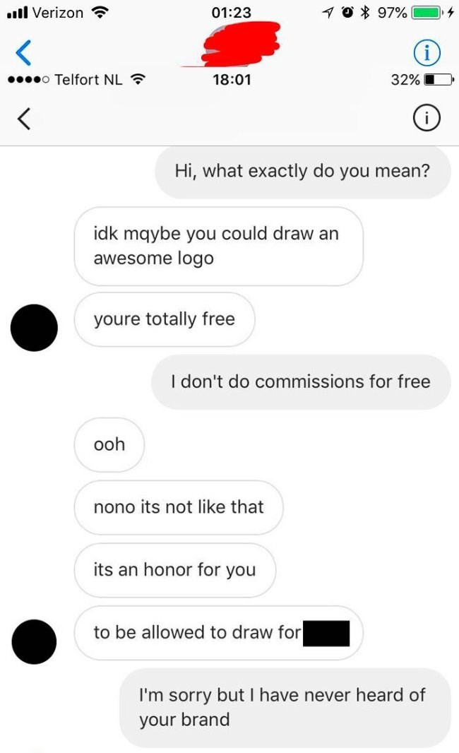 Text - 0% 97% l Verizon 01:23 o Telfort NL 18:01 32% < Hi, what exactly do you mean? idk mqybe you could draw an awesome logo youre totally free I don't do commissions for free ooh nono its not like that its an honor for you to be allowed to draw for I'm sorry but I have never heard of your brand