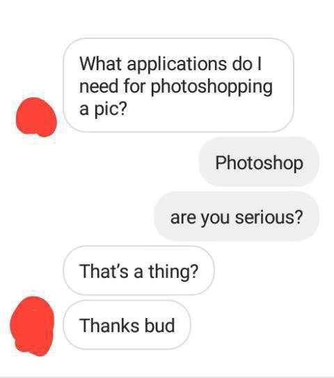 Text - What applications doI need for photoshopping a pic? Photoshop are you serious? That's a thing? Thanks bud