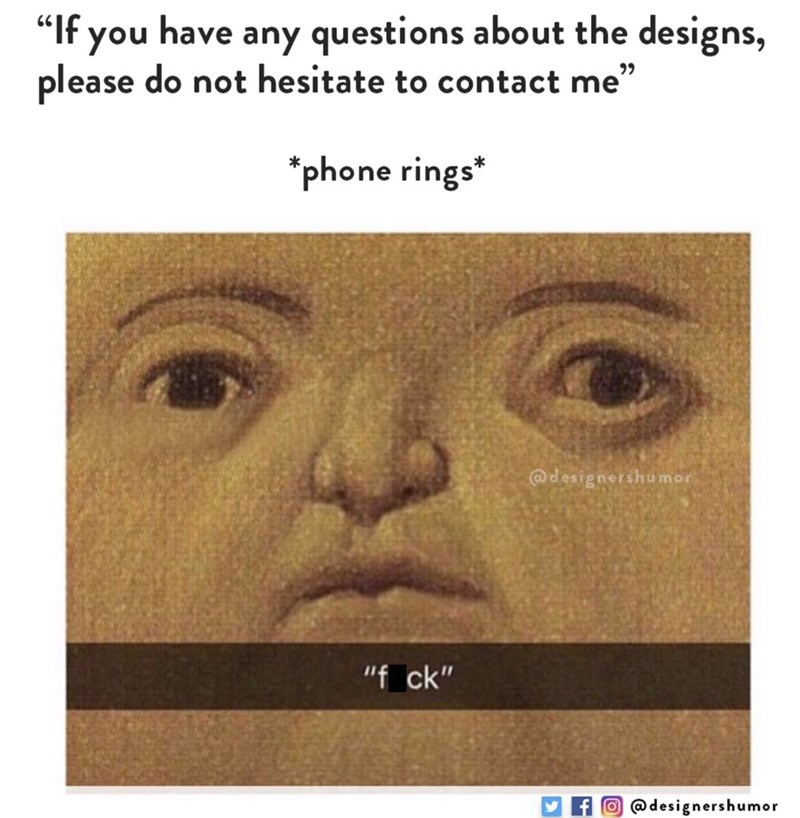 """Face - """"If you please do not hesitate to contact me"""" have any questions about the designs, phone rings* @designershumor """"f ck"""" f@designershumor (0"""