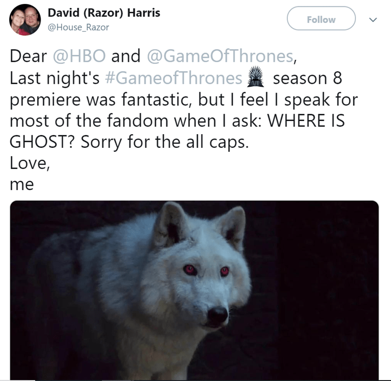 Mammal - David (Razor) Harris Follow @House_Razor Dear @HBO and @GameOfThrones, Last night's #GameofThrones premiere was fantastic, but I feel I speak for most of the fandom when I ask: WHERE IS GHOST? Sorry for the all caps. Love, season 8 me