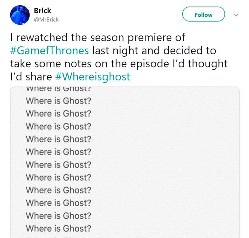 Text - Brick Follow @MrBrick I rewatched the season premiere of #GamefThrones last night and decided to take some notes on the episode l'd thought I'd share #Whereisghost Vvnere is GnoSt? Where is Ghost? Where is Ghost? Where is Ghost? Where is Ghost? Where is Ghost? Where is Ghost? Where is Ghost? Where is Ghost? Where is Ghost? Where is Ghost? Where is Ghost?