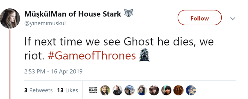 Text - MüşkülMan of House Stark Follow @yinemimuskul If next time we see Ghost he dies, we riot. #GameofThrones 2:53 PM 16 Apr 2019 AFFIRM BLACK WOMEN 3 Retweets 13 Likes