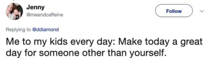 twitter post Me to my kids every day: Make today a great day for someone other than yourself.