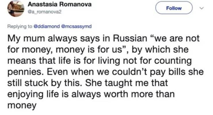 """twitter post My mum always says in Russian """"we are not for money, money is for us"""", by which she means that life is for living not for counting pennies. Even when we couldn't pay bills she still stuck by this. She taught me that enjoying life is always worth more than money"""