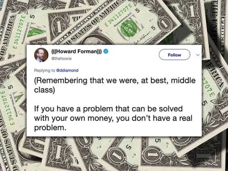 twitter post Remembering that we were, at best, middle class Follow If you have a problem that can be solved with your own money, you don't have a real problem. SOPAMERICA E 34112707E 9asoiLAansv BA E 34112707 E ALRES DSTATES OPA FEDERA 707 E RICA 1)