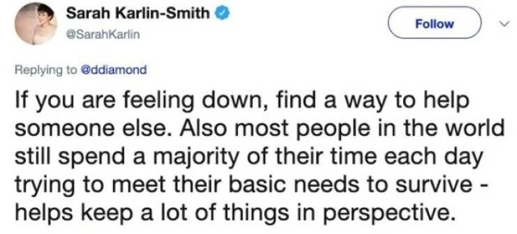 twitter post If you are feeling down, find a way to help someone else. Also most people in the world still spend a majority of their time each day trying to meet their basic needs to survive - helps keep a lot of things in perspective.