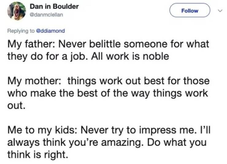 twitter post My father: Never belittle someone for what they do for a job. All work is noble My mother: things work out best for those who make the best of the way things work out. Me to my kids: Never try to impress me. I'll always think you're amazing. Do what you think is right