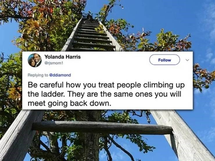 twitter post Be careful how you treat people climbing up the ladder. They are the same ones you will meet going back down.