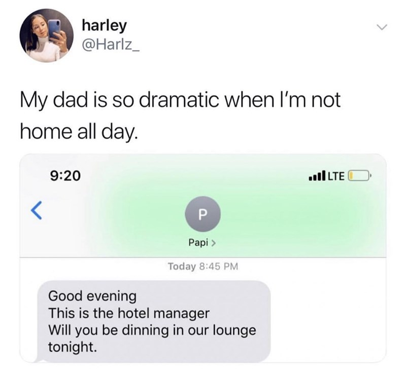 Text - harley @Harlz_ My dad is so dramatic when I'm not home all day. 9:20 LTE P Papi> Today 8:45 PM Good evening This is the hotel manager Will you be dinning in our lounge tonight.