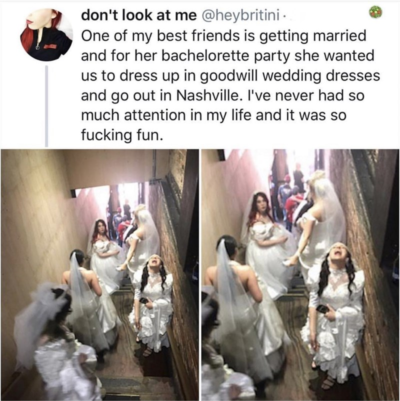 Text - don't look at me @heybritini One of my best friends is getting married and for her bachelorette party she wanted us to dress up in goodwill wedding dresses and go out in Nashville. I've never had so much attention in my life and it was so fucking fun